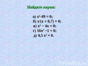 Найдите корни: а) х²-49 = 0; б) х·(х + 0,7) = 0; в) х2 − 4х = 0; г) 16х2 −1 = 0;