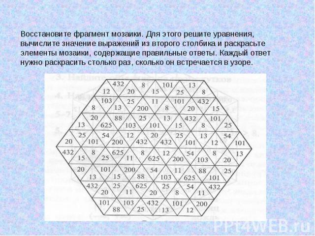Восстановите фрагмент мозаики. Для этого решите уравнения, вычислите значение выражений из второго столбика и раскрасьте элементы мозаики, содержащие правильные ответы. Каждый ответ нужно раскрасить столько раз, сколько он встречается в узоре.