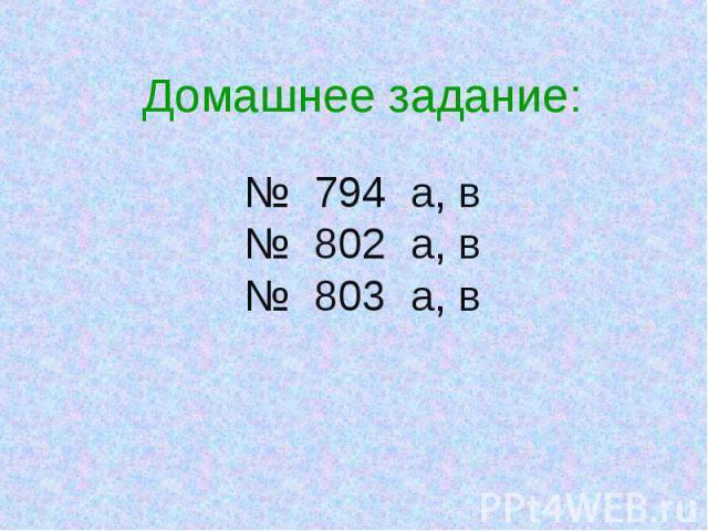 Домашнее задание:№ 794 а, в№ 802 а, в№ 803 а, в