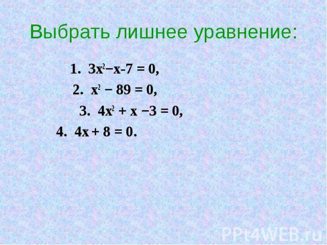 Выбрать лишнее уравнение: 1. 3х2−х-7 = 0, 2. х2 − 89 = 0, 3. 4х2 + х −3 = 0, 4. 4х + 8 = 0.