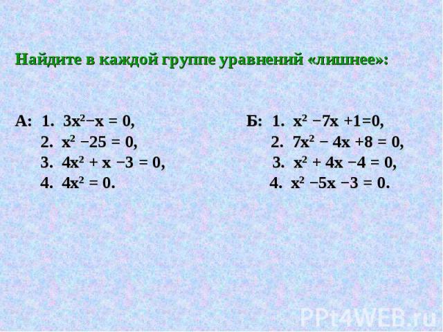 Найдите в каждой группе уравнений «лишнее»: А: 1. 3х2−х = 0, Б: 1. х2 −7х +1=0, 2. х2 −25 = 0, 2. 7х2 − 4х +8 = 0, 3. 4х2 + х −3 = 0, 3. х2 + 4х −4 = 0, 4. 4х2 = 0. 4. х2 −5х −3 = 0.