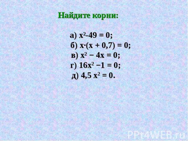 Найдите корни: а) х²-49 = 0; б) х·(х + 0,7) = 0; в) х2 − 4х = 0; г) 16х2 −1 = 0; д) 4,5 х2 = 0.