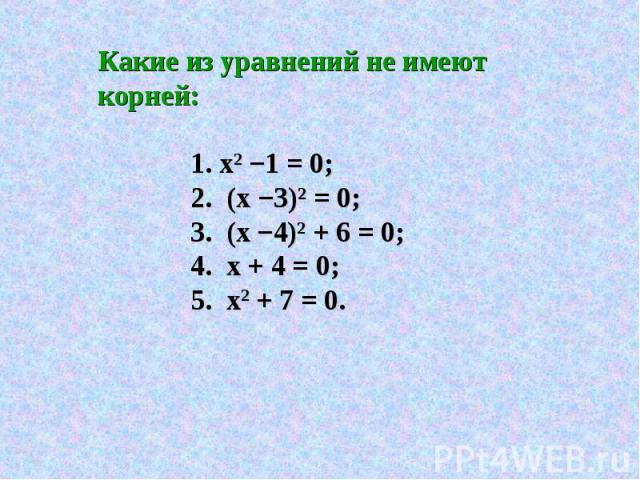 Какие из уравнений не имеют корней: 1. х2 −1 = 0; 2. (х −3)² = 0; 3. (х −4)² + 6 = 0; 4. х + 4 = 0; 5. х2 + 7 = 0.