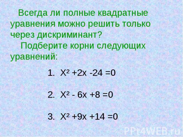 Всегда ли полные квадратные уравнения можно решить только через дискриминант? Подберите корни следующих уравнений: Х² +2х -24 =0 Х² - 6х +8 =0 Х² +9х +14 =0