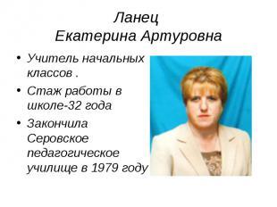 Ланец Екатерина Артуровна Учитель начальных классов .Стаж работы в школе-32 года