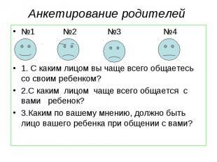 Анкетирование родителей №1 №2 №3 №4 1. С каким лицом вы чаще всего общаетесь со