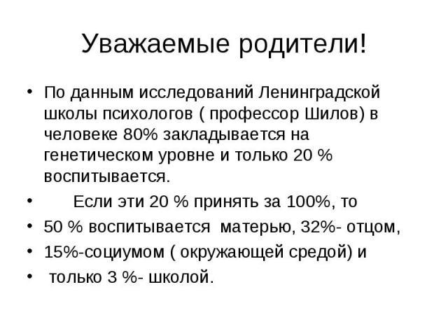 Уважаемые родители!По данным исследований Ленинградской школы психологов ( профессор Шилов) в человеке 80% закладывается на генетическом уровне и только 20 % воспитывается. Если эти 20 % принять за 100%, то50 % воспитывается матерью, 32%- отцом, 15%…