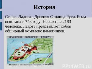 ИсторияСтарая Ладога - Древняя Столица Руси. Была основана в 753 году. Население