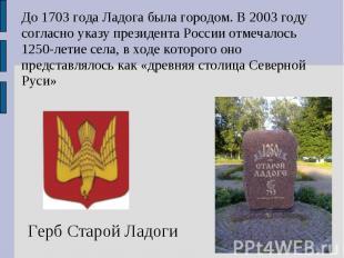 До 1703 года Ладога была городом. В 2003 году согласно указу президента России о