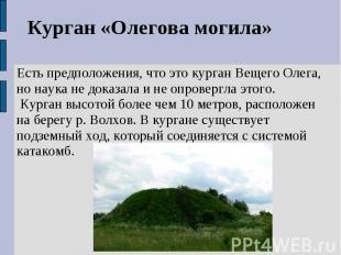 Курган «Олегова могила»Есть предположения, что это курган Вещего Олега, но наука