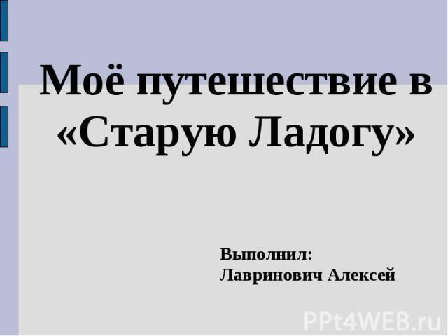 Моё путешествие в «Старую Ладогу» Выполнил:Лавринович Алексей