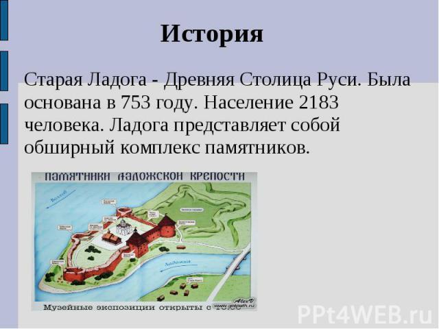 ИсторияСтарая Ладога - Древняя Столица Руси. Была основана в 753 году. Население 2183 человека. Ладога представляет собой обширный комплекс памятников.