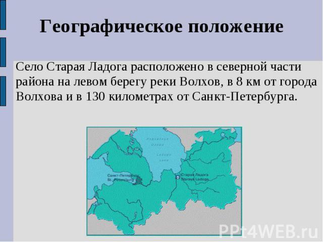 Географическое положениеСело Старая Ладога расположено в северной части района на левом берегу реки Волхов, в 8 км от города Волхова и в 130 километрах от Санкт-Петербурга.