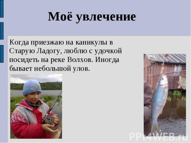 Моё увлечениеКогда приезжаю на каникулы в Старую Ладогу, люблю с удочкой посидеть на реке Волхов. Иногда бывает небольшой улов.