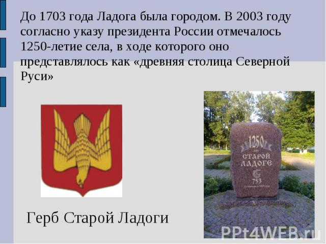 До 1703 года Ладога была городом. В 2003 году согласно указу президента России отмечалось 1250-летие села, в ходе которого оно представлялось как «древняя столица Северной Руси»Герб Старой Ладоги