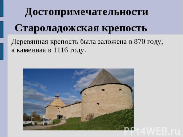 ДостопримечательностиСтароладожская крепостьДеревянная крепость была заложена в 870 году, а каменная в 1116 году.