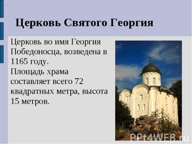 Церковь Святого ГеоргияЦерковь во имя Георгия Победоносца, возведена в 1165 году.Площадь храма составляет всего 72 квадратных метра, высота 15 метров.