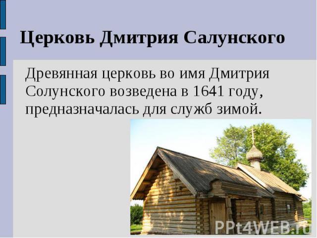 Церковь Дмитрия СалунскогоДревянная церковь во имя Дмитрия Солунского возведена в 1641 году, предназначалась для служб зимой.