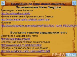 Подробнее по теме можно почитать:Первопечатник Иван ФедоровВикипедия. Иван Федор
