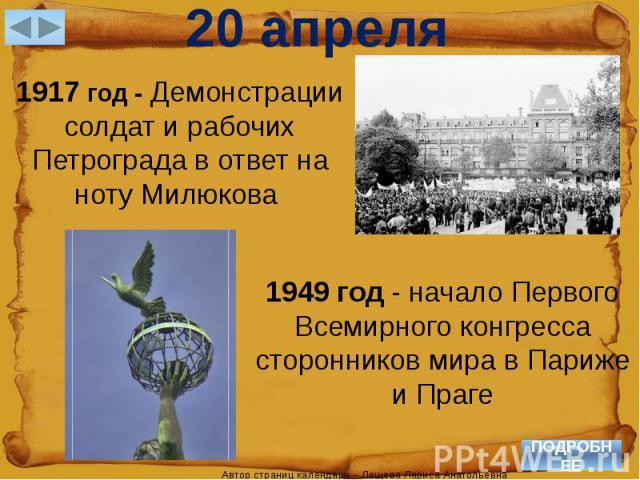 20 апреля1917 год - Демонстрации солдат и рабочих Петрограда в ответ на ноту Милюкова 1949 год - начало Первого Всемирного конгресса сторонников мира в Париже и Праге