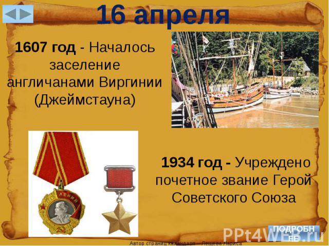 16 апреля1607 год - Началось заселение англичанами Виргинии (Джеймстауна) 1934 год - Учреждено почетное звание Герой Советского Союза