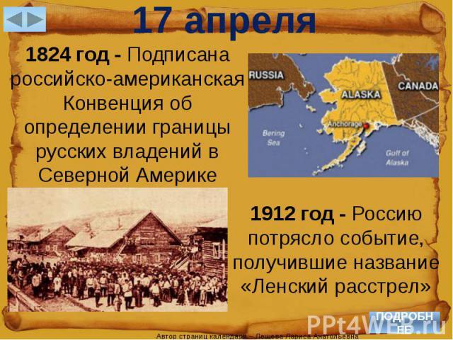 17 апреля1824 год - Подписана российско-американская Конвенция об определении границы русских владений в Северной Америке1912 год - Россию потрясло событие, получившие название «Ленский расстрел»