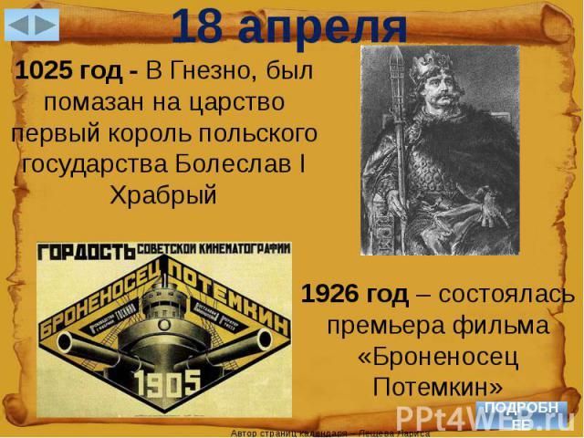 18 апреля1025 год - В Гнезно, был помазан на царство первый король польского государства Болеслав I Храбрый1926 год – состоялась премьера фильма «Броненосец Потемкин»