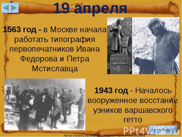 19 апреля1563 год - в Москве начала работать типография первопечатников Ивана Федорова и Петра Мстиславца1943 год - Началось вооруженное восстание узников варшавского гетто