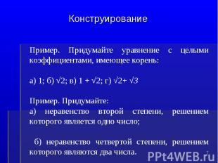 КонструированиеПример. Придумайте уравнение с целыми коэффициентами, имеющее кор