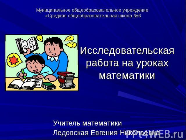 Муниципальное общеобразовательное учреждение «Средняя общеобразовательная школа №6 Исследовательская работа на уроках математики Учитель математики Ледовская Евгения Николаевна