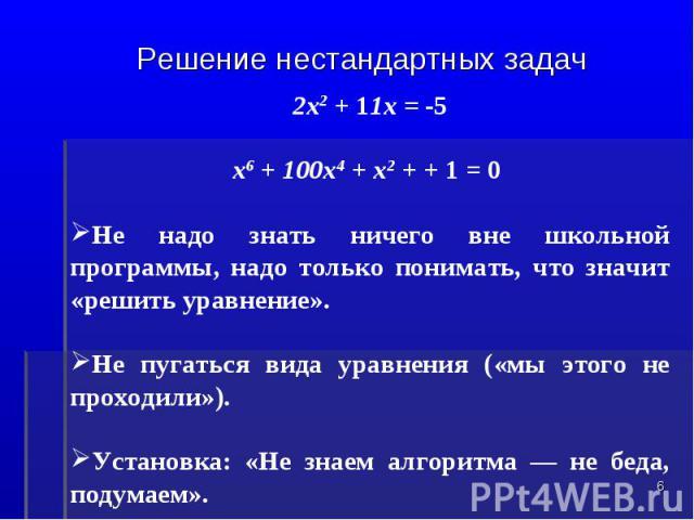 Решение нестандартных задач2х2 + 11х = -5 х6 + 100х4 + х2 + + 1 = 0 Не надо знать ничего вне школьной программы, надо только понимать, что значит «решить уравнение».Не пугаться вида уравнения («мы этого не проходили»).Установка: «Не знаем алгоритма …