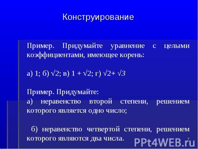 КонструированиеПример. Придумайте уравнение с целыми коэффициентами, имеющее корень:а) 1; б) √2; в) 1 + √2; г) √2+ √3Пример. Придумайте:а) неравенство второй степени, решением которого является одно число; б) неравенство четвертой степени, решением …