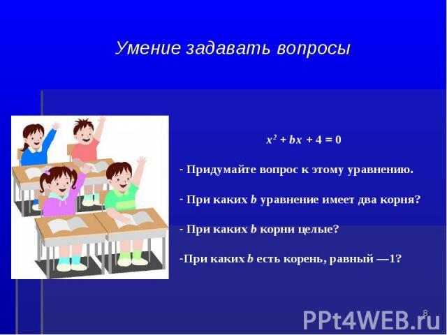 Умение задавать вопросых2 + bх + 4 = 0 Придумайте вопрос к этому уравнению. При каких b уравнение имеет два корня? При каких b корни целые? При каких b есть корень, равный —1?