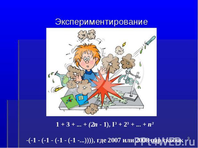 Экспериментирование1 + 3 + ... + (2п - 1), I3 + 23 + ... + п3-(-1 - (-1 - (-1 - (-1 -...)))), где 2007 или 2008 пар скобок