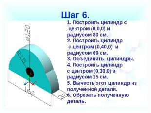 Шаг 6. Построить цилиндр с центром (0,0,0) ирадиусом 80 см.2. Построить цилиндр