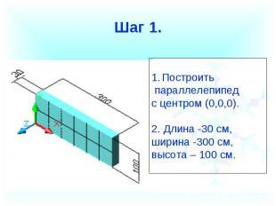 Шаг 1.Построить параллелепипед с центром (0,0,0).2. Длина -30 см, ширина -300 см