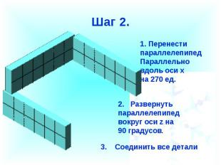 Шаг 2.Перенести параллелепипед Параллельновдоль оси х на 270 ед.2. Развернуть па