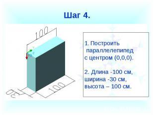 Шаг 4. Построить параллелепипед с центром (0,0,0).2. Длина -100 см, ширина -30 с