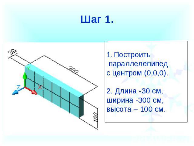 Шаг 1.Построить параллелепипед с центром (0,0,0).2. Длина -30 см, ширина -300 см, высота – 100 см.