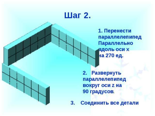 Шаг 2.Перенести параллелепипед Параллельновдоль оси х на 270 ед.2. Развернуть параллелепипед вокруг оси z на90 градусов.3. Соединить все детали