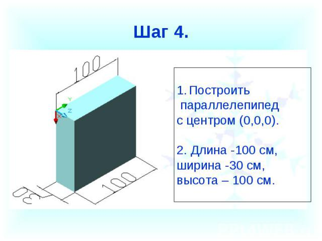 Шаг 4. Построить параллелепипед с центром (0,0,0).2. Длина -100 см, ширина -30 см, высота – 100 см.