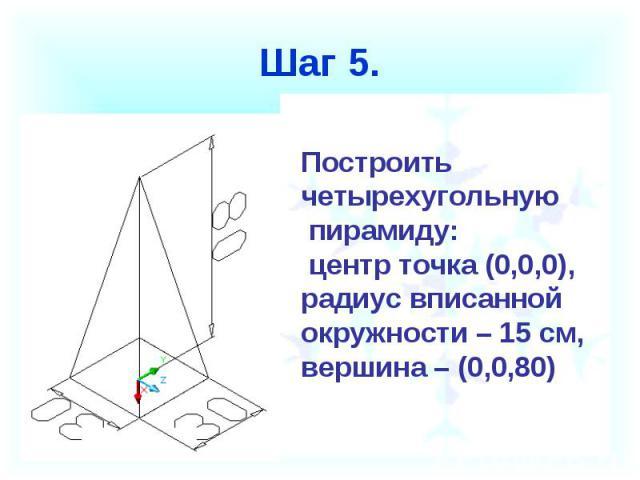 Шаг 5. Построить четырехугольную пирамиду: центр точка (0,0,0),радиус вписанной окружности – 15 см,вершина – (0,0,80)