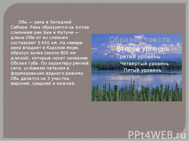 Обь — река в Западной Сибири. Река образуется на Алтае слиянием рек Бии и Катуни — длина Оби от их слияния составляет 3 650 км. На севере река впадает в Карское море, образуя залив (около 800 км длиной), который носит название Обская губа. По характ…