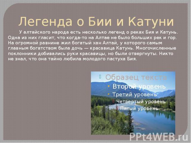 Легенда о Бии и Катуни У алтайского народа есть несколько легенд о реках Бия и Катунь. Одна из них гласит, что когда-то на Алтае не было больших рек и гор. На огромной равнине жил богатый хан Алтай, у которого самым главным богатством была дочь — кр…