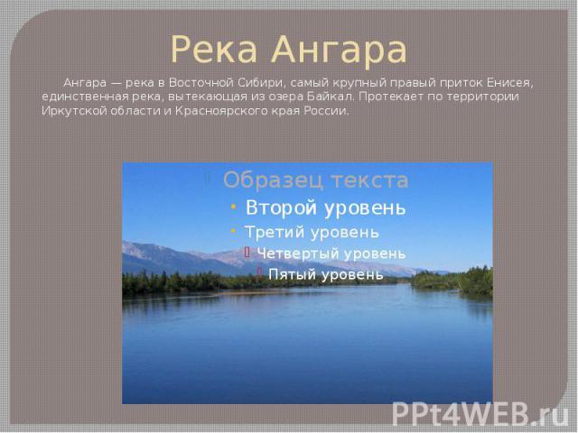 Река Ангара Ангара — река в Восточной Сибири, самый крупный правый приток Енисея, единственная река, вытекающая из озера Байкал. Протекает по территории Иркутской области и Красноярского края России.