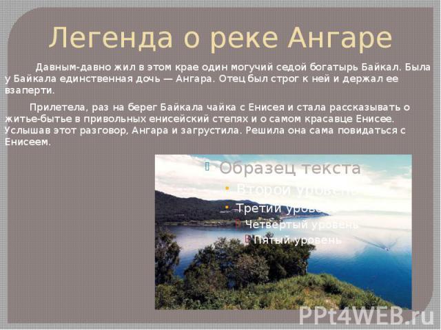 Легенда о реке Ангаре Давным-давно жил в этом крае один могучий седой богатырь Байкал. Была у Байкала единственная дочь — Ангара. Отец был строг к ней и держал ее взаперти. Прилетела, раз на берег Байкала чайка с Енисея и стала рассказывать о житье-…