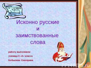 Исконно русские и заимствованные слова работу выполнила:ученица 6 «А» класса Боб