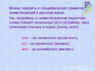 Можно говорить о специфических приметах заимствований в русском языке. Так, напр
