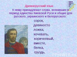 Древнерусский язык. К нему принадлежат слова, возникшие в период единства Киевск