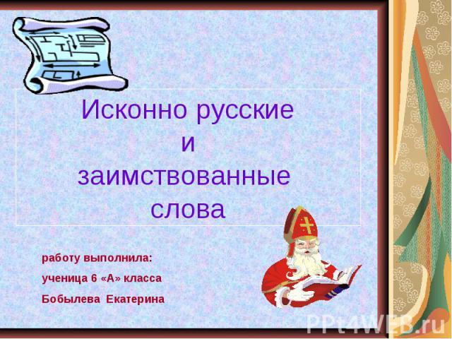 Исконно русские и заимствованные слова работу выполнила:ученица 6 «А» класса Бобылева Екатерина